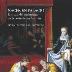 Libros: NACER EN PALACIO EL RITUAL DEL NACIMIENTO EN LA CORTE DE LOS AUSTRIAS DE CARLOS VARONA, MARÍA CRUZ . Lote 147380390