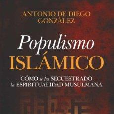 Libros: POPULISMO ISLÁMICO.CÓMO SE HA SECUESTRADO LA ESPIRITUALIDAD MUSULMANA. ANTONIO DE DIEGO. Lote 222795658