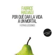 Libros: POR QUÉ DAR LA VIDA A UN MORTAL Y OTRAS LECCIONES.FABRICE HADJADJ. Lote 227491330