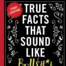 Libros: TRUE FACTS THAT SOUND LIKE BULLSHIT: 500 BITS OF INSANE-BUT-TRUE CRAP THAT WILL SHOCK YOUR FRIENDS,. Lote 272250833