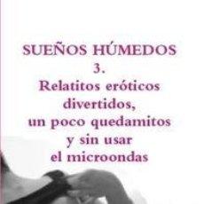 Libros: SUEÑOS HÚMEDOS 3. RELATITOS ERÓTICOS DIVERTIDOS, UN POCO QUEDAMITOS Y SIN USAR EL MICROONDAS. Lote 146705642