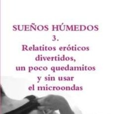 Libros: SUEÑOS HÚMEDOS 3. RELATITOS ERÓTICOS DIVERTIDOS, UN POCO QUEDAMITOS Y SIN USAR EL MICROONDAS. Lote 150040290