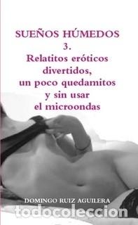 SUEÑOS HÚMEDOS 3. RELATITOS ERÓTICOS DIVERTIDOS, UN POCO QUEDAMITOS Y SIN USAR EL MICROONDAS (Libros Nuevos - Literatura - Narrativa - Erótica)