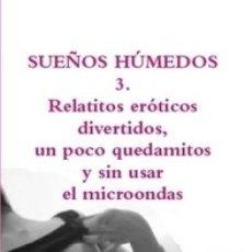 Libros: SUEÑOS HÚMEDOS 3. RELATITOS ERÓTICOS DIVERTIDOS, UN POCO QUEDAMITOS Y SIN USAR EL MICROONDAS. Lote 149890062