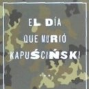Libros: EL DÍA QUE MURIÓ KAPUSCINSKI. Lote 160104257