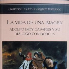 Libros: RODRÍGUEZ, FRANCISCO J. LA VIDA DE UNA IMAGEN. ADOLFO BIOY CASARES Y SU DIÁLOGO CON BORGES. 2005.. Lote 103667811