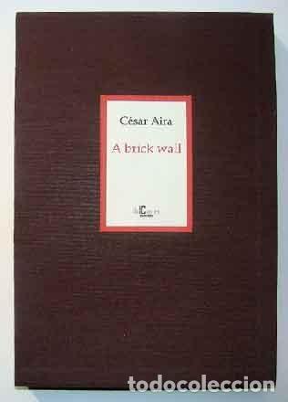 AIRA, CÉSAR - A BRICK WALL - PRIMERA EDICIÓN FIRMADA Y NUMERADA (Libros Nuevos - Narrativa - Literatura Hispanoamericana)