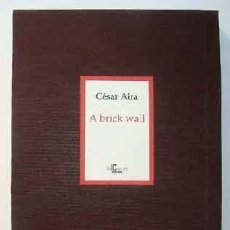 Libros: AIRA, CÉSAR - A BRICK WALL - PRIMERA EDICIÓN FIRMADA Y NUMERADA. Lote 201302280