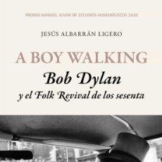 Libros: A BOY WALKING. BOB DYLAN Y EL FOLK REVIVAL DE LOS SESENTA. JESÚS ALBARRÁN LIGERO. Lote 223003881