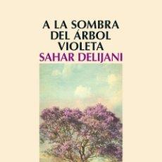 Libros: NARRATIVA. NOVELA. A LA SOMBRA DEL ÁRBOL VIOLETA - SAHAR DELIJANI. Lote 45258895