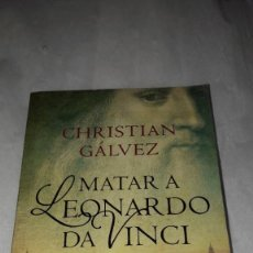 Libros: MATAR A LEONARDO DA VINCI.CHRISTIAN GALVEZ. Lote 206543575