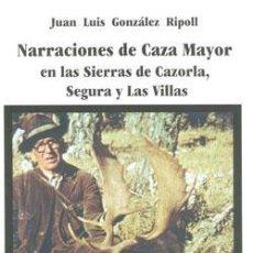Libros: NARRACIONES DE CAZA MAYOR EN LAS SIERRAS DE CAZORLA, SEGURA Y LAS VILLAS. JUAN LUIS GONZALEZ RIPOLL. Lote 243645215