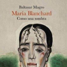 Libros: MARIA BLANCHARD. COMO UNA SOMBRA. BALTASAR MAGRO. Lote 245740995