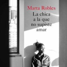 Libros: LA CHICA A LA QUE NO SUPISTE AMAR. MARTA ROBLES.-NUEVO. Lote 196520723