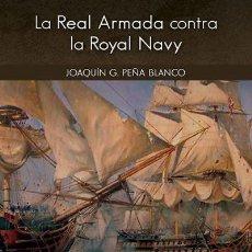 Libros: LA REAL ARMADA CONTRA LA ROYAL NAVY JOAQUIN PEÑA BLANCO EAS 2020 GASTOS DE ENVIO GRATIS. Lote 198615678