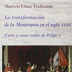 Libros: LA TRANSFORMACIÓN DE LA MONARQUÍA EN EL SIGLO XVIII: CORTE Y CASAS REALES DE FELIPE V LUZZI TRAFICAN. Lote 199447573