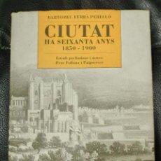 Libros: CIUTAT HA SEIXANTA ANYS 1850-1900 BERTOMEU FERRA PERELLO. Lote 218816466