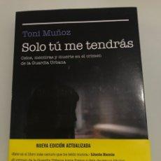 Libros: SOLO TÚ ME TENDRÁS. TONI MUÑOZ. CELOS MENTIRAS Y MUERTE EN EL CRIMEN DE LA GUARDIA URBANA. NUEVA EDI. Lote 227740145
