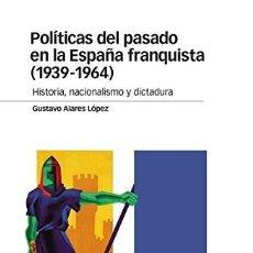 Libros: POLÍTICAS DEL PASADO EN LA ESPAÑA FRANQUISTA (1939-1964) HISTORIA, NACIONALISMO Y DICTADURA ALARES L. Lote 293916373