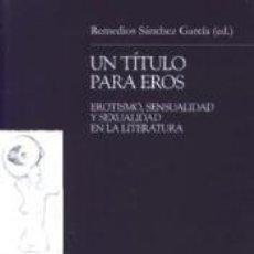 Libros: UN TÍTULO PARA EROS: EROTISMO, SENSUALIDAD Y SEXUALIDAD EN LA LITERATURA. Lote 161800794