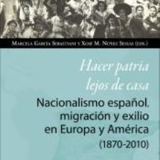 Libros: HACER PATRIA LEJOS DE CASA. NACIONALISMO ESPAÑOL, MIGRACIÓN Y EXILIO EN EUROPA Y AMÉRICA (1870-2010). Lote 194581377