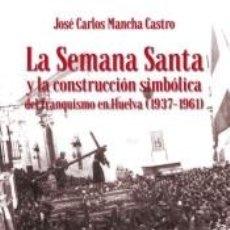 Libros: LA SEMANA SANTA Y LA CONSTRUCCIÓN SIMBÓLICA DEL FRANQUISMO EN HUELVA (1937-1961). Lote 207235652