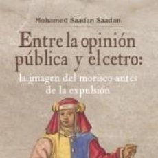 Libros: ENTRE LA OPINIÓN PÚBLICA Y EL CETRO: LA IMAGEN DEL MORISCO ANTES DE LA EXPLULSIÓN. Lote 222661943