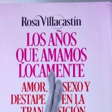 Libros: LIBRO LOS AÑOS QUE AMAMOS LOCAMENTE. ROSA VILLACASTIN. EDITORIAL PLAZA JANES. AÑO 2017.. Lote 224026505
