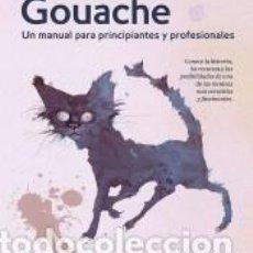 Libros: GOUACHE UN MANUAL PARA PRINCIPIANTES Y PROFESIONALES. Lote 245408655