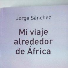 Libros: LIBRO MI VIAJE ALREDEDOR DE ÁFRICA. JORGE SÁNCHEZ. EDITORIAL MANAKEL. AÑO 2014.. Lote 262187385