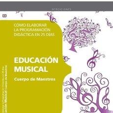 Libros: CUERPO DE MAESTROS. EDUCACIÓN MUSICAL. CÓMO ELABORAR LA PROGRAMACIÓN DIDÁCTICA EN 25 DÍAS. Lote 114774720