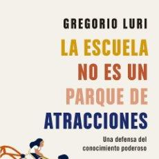 Libros: LA ESCUELA NO ES UN PARQUE DE ATRACCIONES. UNA DEFENSA DEL CONOCIMIENTO PODEROSO. GREGORIO LURI.. Lote 203841346