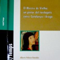 Libros: VELASCO, ALBERTO. EL MESTRE DE VIELHA, UN PINTOR DEL TARDOGÒTIC ENTRE CATALUNYA I ARAGÓ. 2006.. Lote 161231874