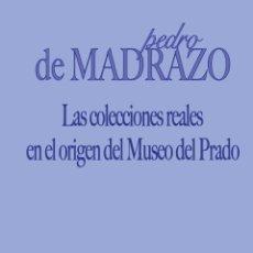 Libros: PEDRO DE MADRAZO - LAS COLECCIONES REALES EN EL ORIGEN DEL MUSEO DEL PRADO. Lote 208803252