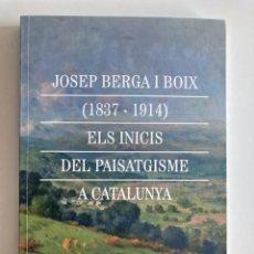 Libros: JOSEP BERGA I BOIX (1837 - 1914) ELS INICIS DEL PAISATGISME A CATALUNYA. Lote 269133988