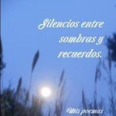 Libros: SILENCIOS ENTRE SOMBRAS Y RECUERDOS (MIS POEMAS MÁS PERSONALES 1). Lote 150040370