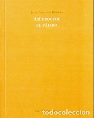 ASÍ PROCEDE EL PÁJARO, JUAN ANTONIO BERNIER (EJEMPLAR DEDICADO) (Libros Nuevos - Literatura - Poesía)