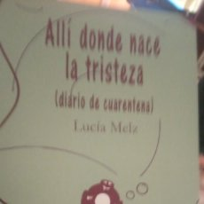 Libros: ALLÍ DONDE NACE LA TRISTEZA ( DIARIO DE CUARENTENA) LUCÍA MELZ. Lote 245916280