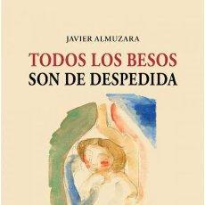 Livros: TODOS LOS BESOS SON DE DESPEDIDA. JAVIER ALMUZARA -NUEVO. Lote 276583438