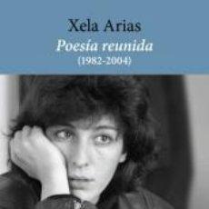 Libros: POESÍA REUNIDA (1982-2004). XELA ARIAS. Lote 268306109