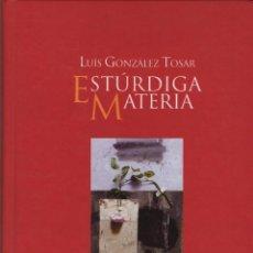 Libros: ESTÚRDIGA MATERIA. LUIS GONZÁLEZ TOSAR. EDITORIAL GALAXIA. 2008.. Lote 269768153