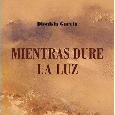 Libros: MIENTRAS DURE LA LUZ. DIONISIA GARCÍA.- NUEVO. Lote 277239653