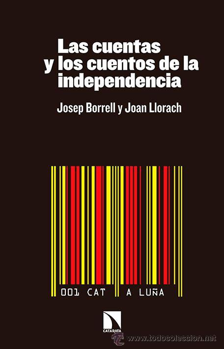 ENSAYO ACTUAL. LAS CUENTAS Y LOS CUENTOS DE LA INDEPENDENCIA - JOSEP BORRELL/JOAN LLORACH (Libros Nuevos - Humanidades - Política)