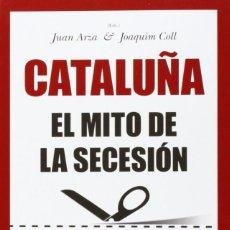 Libros: CATALUÑA: EL MITO DE LA SECESIÓN (2014) - JUAN ARZA, JOAQUIM COLL Y OTROS - ISBN: 9788416100620. Lote 81677504