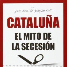 Libros: CATALUÑA: EL MITO DE LA SECESIÓN (2014) - JUAN ARZA, JOAQUIM COLL Y OTROS - ISBN: 9788416100620. Lote 126356523