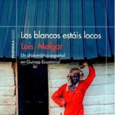 Libros: LOS BLANCOS ESTÁIS LOCOS: UN DIPLOMÁTICO ESPAÑOL EN GUINEA ECUATORIAL POR LUIS MELGAR. Lote 141736677