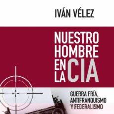 Libros: NUESTRO HOMBRE EN LA CIA. GUERRA FRÍA, ANTIFRANQUISMO Y FEDERALISMO.IVÁN VÉLEZ.- NUEVO. Lote 269741393