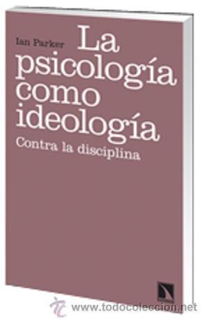 LA PSICOLOGÍA COMO IDEOLOGÍA. CONTRA LA DISCIPLINA - IAN PARKER (Libros Nuevos - Ciencias, Manuales y Oficios - Psicología y Psiquiatría )