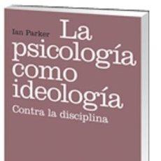 Libros: LA PSICOLOGÍA COMO IDEOLOGÍA. CONTRA LA DISCIPLINA - IAN PARKER. Lote 52301967
