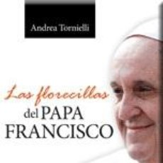 Libros: RELIGIÓN. IGLESIA. LAS FLORECILLAS DEL PAPA FRANCISCO - ANDREA TORNIELLI. Lote 55713110
